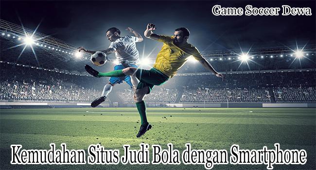 Kemudahan Situs Judi Bola dengan Smartphone Indonesia