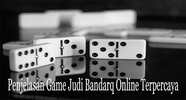 Penjelasan Game Judi Bandarq Online Terpercaya