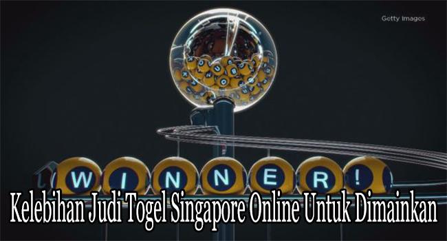Kelebihan Judi Togel Singapore Online Untuk Dimainkan